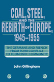 Coal, Steel, and the Rebirth of Europe, 1945-1955 by John Gillingham