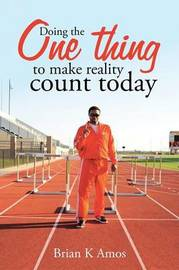 Doing the One Thing to Make Reality Count Today by Brian K Amos