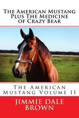 The American Mustang Plus the Medicine of Crazy Bear by Jimmie Dale Brown