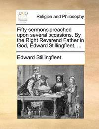 Fifty Sermons Preached Upon Several Occasions. by the Right Reverend Father in God, Edward Stillingfleet, by Edward Stillingfleet