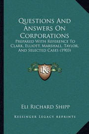 Questions and Answers on Corporations: Prepared with Reference to Clark, Elliott, Marshall, Taylor, and Selected Cases (1903) by Eli Richard Shipp