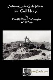 Arizona Lode Gold Mines and Gold Mining by Eldred D Wilson
