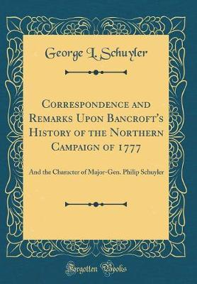 Correspondence and Remarks Upon Bancroft's History of the Northern Campaign of 1777 by George L. Schuyler