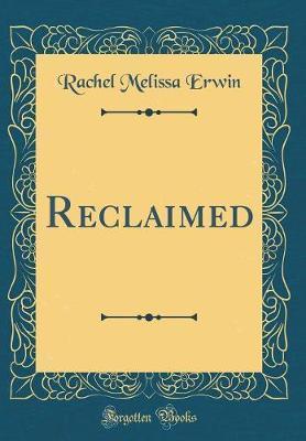 Reclaimed (Classic Reprint) by Rachel Melissa Erwin