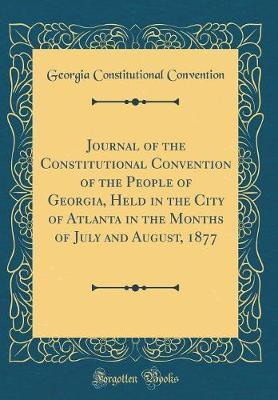 Journal of the Constitutional Convention of the People of Georgia, Held in the City of Atlanta in the Months of July and August, 1877 (Classic Reprint) by Georgia Constitutional Convention