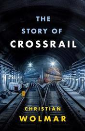 The Story of Crossrail by Christian Wolmar