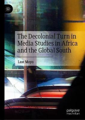 The Decolonial Turn in Media Studies in Africa and the Global South by Last Moyo