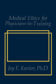 Medical Ethics for Physicians-in-Training by J.E. Kantor