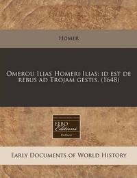 Omerou Ilias Homeri Ilias: Id Est de Rebus Ad Trojam Gestis. (1648) by Homer