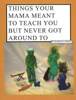Things Your Mama Meant to Teach You But Never Got Around to by Barbara Morse