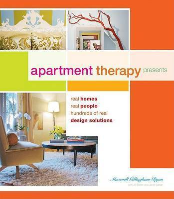 Apartment Therapy: 40 Homes, 40 Real People, Hundreds of Real Design Solutions by Maxwell Gillingham-Ryan