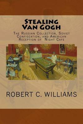 Stealing Van Gogh: The Russian Collection, Soviet Confiscation, and American Reception of Night Cafe by Robert C. Williams