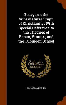 Essays on the Supernatural Origin of Christianity, with Special Reference to the Theories of Renan, Strauss, and the Tubingen School by George Park Fisher image