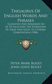 Thesaurus of English Words and Phrases: Classified and Arranged So as to Facilitate the Expression of Ideas and Assist in Literary Composition (1906) by Peter Mark Roget