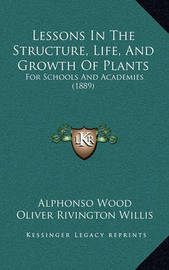 Lessons in the Structure, Life, and Growth of Plants: For Schools and Academies (1889) by Alphonso Wood