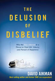 The Delusion of Disbelief: Why the New Atheism Is a Threat to Your Life, Liberty, and Pursuit of Happiness by David Aikman image