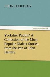 Yorksher Puddin' a Collection of the Most Popular Dialect Stories from the Pen of John Hartley by John Hartley