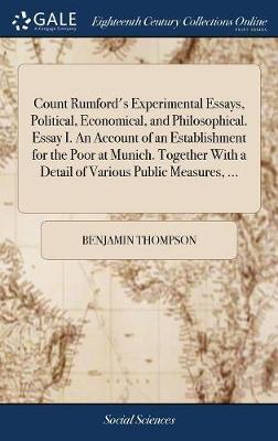 Count Rumford's Experimental Essays, Political, Economical, and Philosophical. Essay I. an Account of an Establishment for the Poor at Munich. Together with a Detail of Various Public Measures, ... by Benjamin Thompson