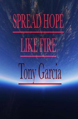 Spread Hope Like Fire by Tony Garcia