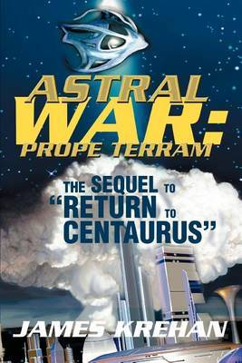 Astral War: Prope Terram: The Sequel to Return to Centaurus by James Krehan