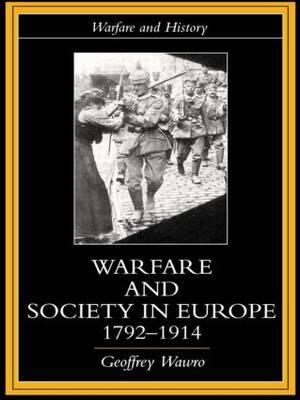 Warfare and Society in Europe, 1792- 1914 by Geoffrey Wawro