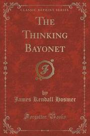 The Thinking Bayonet (Classic Reprint) by James Kendall Hosmer