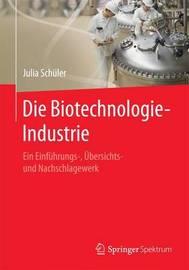 Die Biotechnologie-Industrie: Ein Einfuhrungs-, Ubersichts- Und Nachschlagewerk by Julia Schuler