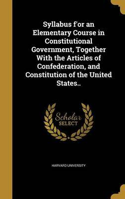 Syllabus F'Or an Elementary Course in Constitutional Government, Together with the Articles of Confederation, and Constitution of the United States..