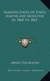 Reminiscences of Forts Sumter and Moultrie in 1860 to 1861 by Abner Doubleday