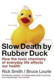 Slow Death by Rubber Duck: How the Toxic Chemistry of Everyday Life by Rick Smith