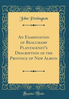 An Examination of Beauchamp Plantagenet's Description of the Province of New Albion (Classic Reprint) by John Penington