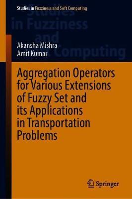 Aggregation Operators for Various Extensions of Fuzzy Set and Its Applications in Transportation Problems by Akansha Mishra