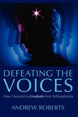 Defeating the Voices - How I Learned to Graduate from Schizophrenia by Andrew Roberts
