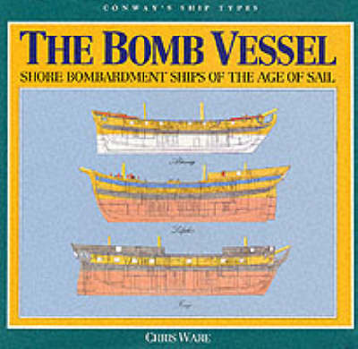 The Bomb Vessels: Shore Bombardment Ships of the Age of Sail by Chris Ware