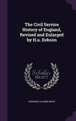 The Civil Service History of England, Revised and Enlarged by H.A. Dobson by Frederick Avarne White image
