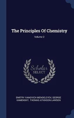The Principles of Chemistry; Volume 2 by Dmitry Ivanovich Mendeleyev