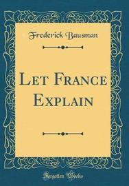 Let France Explain (Classic Reprint) by Frederick Bausman image