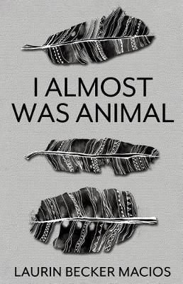 I Almost Was Animal by Laurin Becker Macios