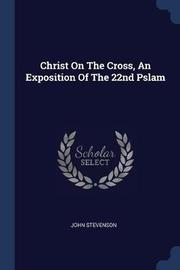Christ on the Cross, an Exposition of the 22nd Pslam by John Stevenson