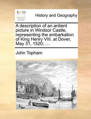 A Description of an Antient Picture in Windsor Castle, Representing the Embarkation of King Henry VIII. at Dover, May 31, 1520; ... by John Topham image