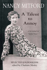 A Talent to Annoy: Selected Journalism by Nancy Mitford