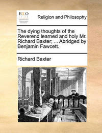 The Dying Thoughts of the Reverend Learned and Holy Mr. Richard Baxter; ... Abridged by Benjamin Fawcett. by Richard Baxter