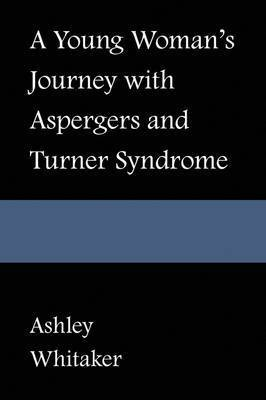 A Young Woman's Journey with Asperger's and Turner Syndrome by Ashley Whitaker