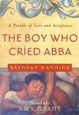 The Boy Who Cried Abba by Brennan Manning