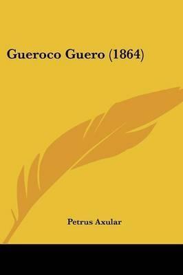 Gueroco Guero (1864) by Petrus Axular