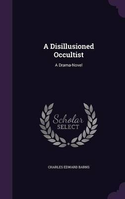 A Disillusioned Occultist by Charles Edward Barns
