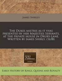 The Dukes Mistris as It Vvas Presented by Her Majesties Servants, at the Private House in Drury-Lane. Written by Iames Shirly. (1638) by James Shirley
