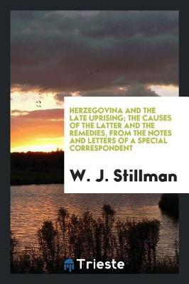 Herzegovina and the Late Uprising; The Causes of the Latter and the Remedies, from the Notes and Letters of a Special Correspondent by W. J. Stillman