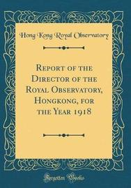 Report of the Director of the Royal Observatory, Hongkong, for the Year 1918 (Classic Reprint) by Hong Kong Royal Observatory image