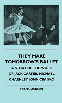 They Make Tomorrow's Ballet - A Study Of The Work Of Jack Carter, Michael Charnley, John Cranko by Frank Jackson